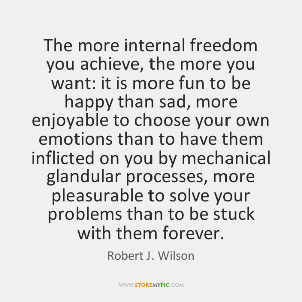 The more internal freedom you achieve, the more you want: it is ...