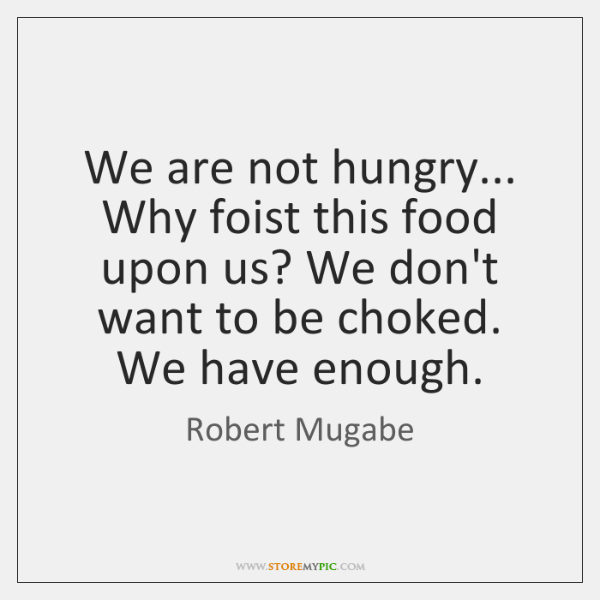 We are not hungry... Why foist this food upon us? We don't ...