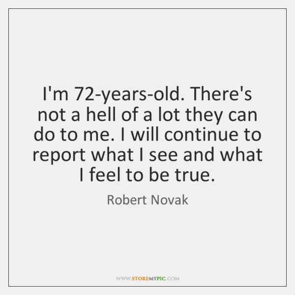 I'm 72-years-old. There's not a hell of a lot they can do ...