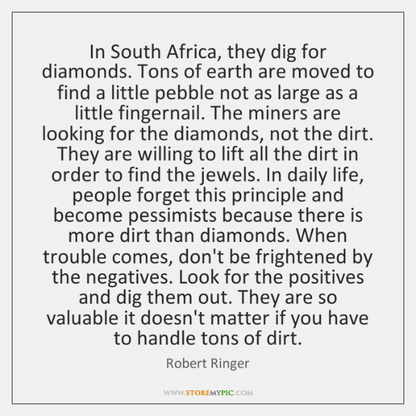 In South Africa, they dig for diamonds. Tons of earth are moved ...