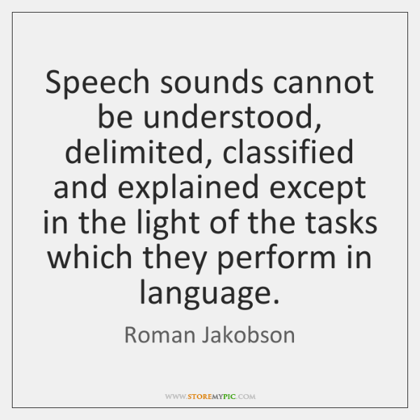 Speech sounds cannot be understood, delimited, classified and explained except in the ...
