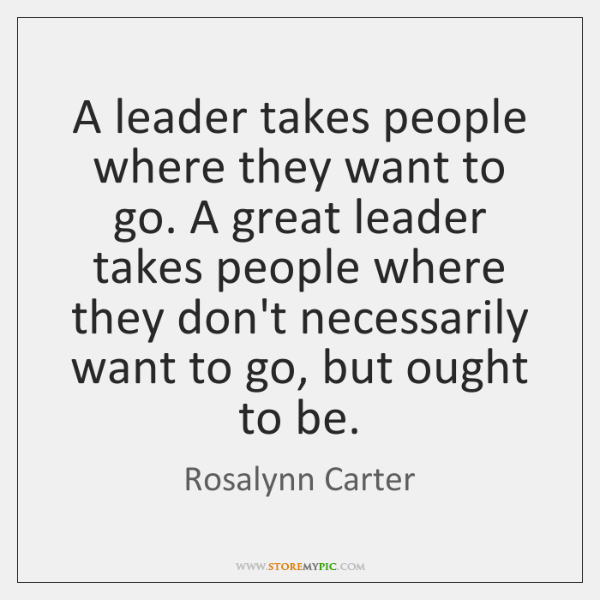 A leader takes people where they want to go. A great leader ...