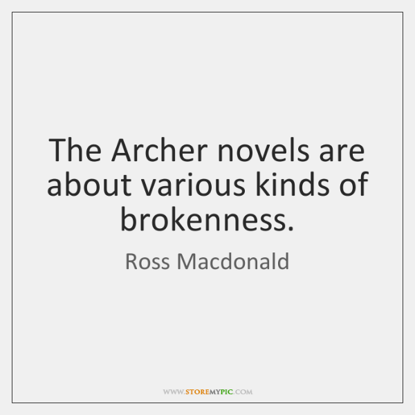 The Archer novels are about various kinds of brokenness.