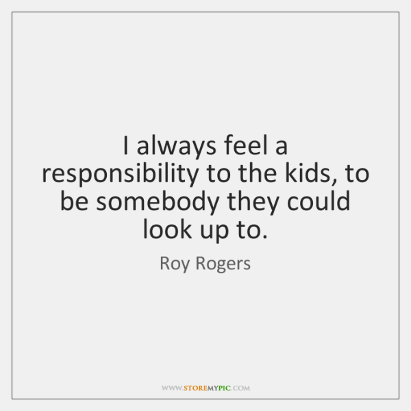 I always feel a responsibility to the kids, to be somebody they ...