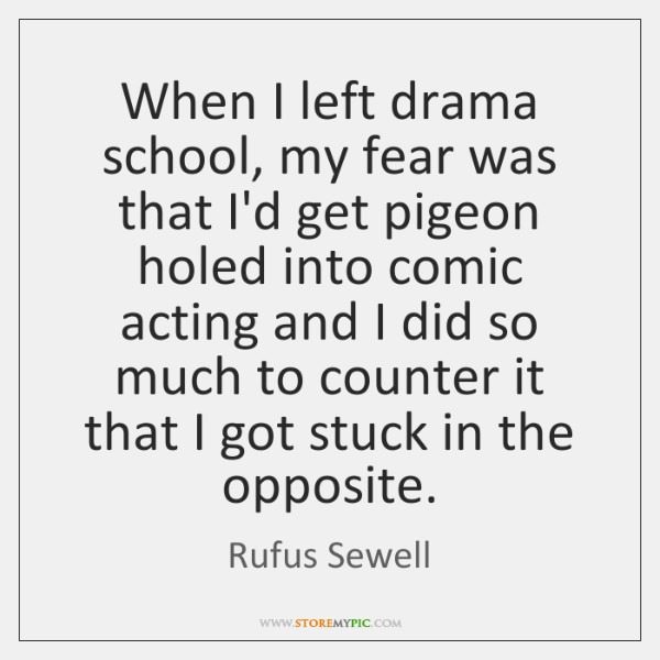 When I left drama school, my fear was that I'd get pigeon ...