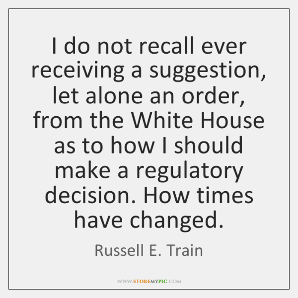 I do not recall ever receiving a suggestion, let alone an order, ...