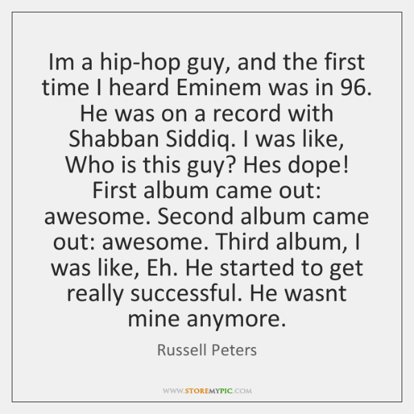 Im a hip-hop guy, and the first time I heard Eminem was ...