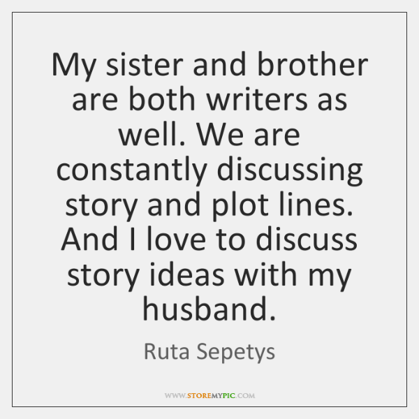 My sister and brother are both writers as well. We are constantly ...