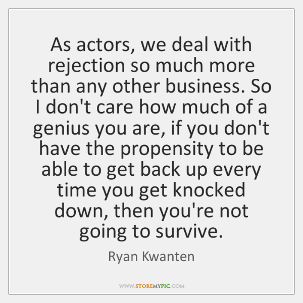 As actors, we deal with rejection so much more than any other ...