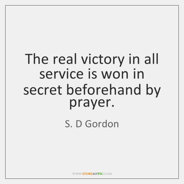 The real victory in all service is won in secret beforehand by ...