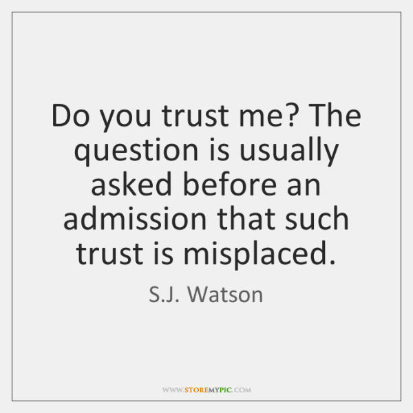 Do you trust me? The question is usually asked before an admission ...