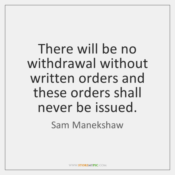There will be no withdrawal without written orders and these orders shall ...