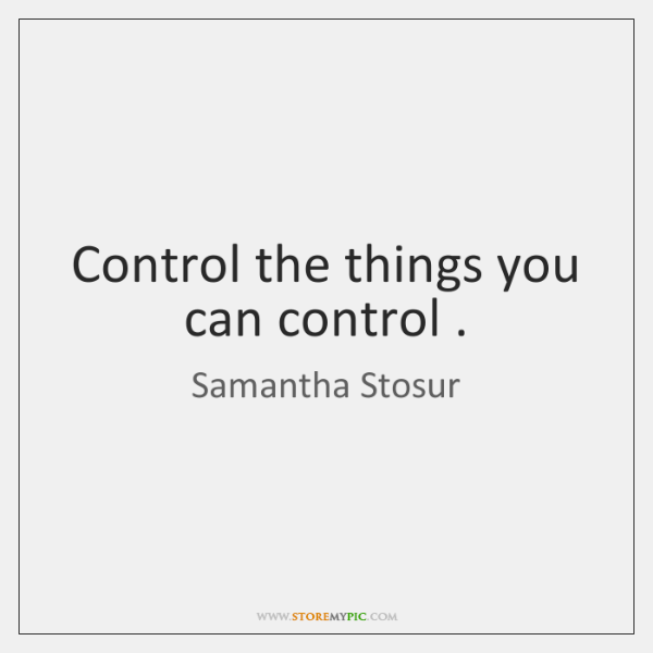 Control the things you can control .