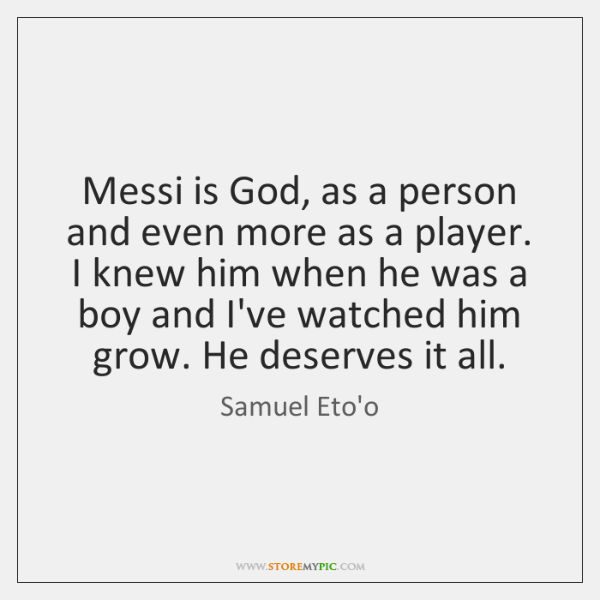 Messi is God, as a person and even more as a player. ...
