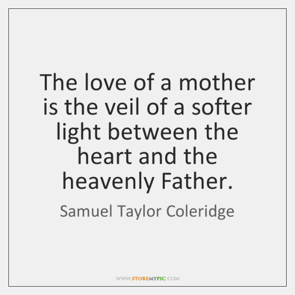 The love of a mother is the veil of a softer light ...