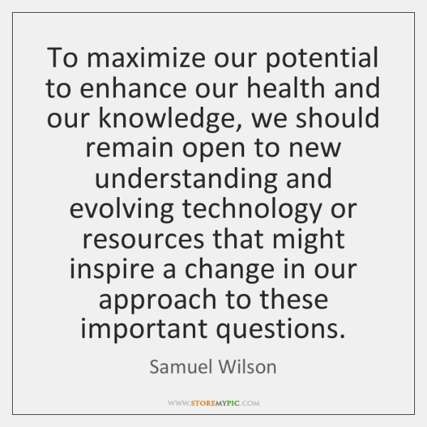 To maximize our potential to enhance our health and our knowledge, we ...