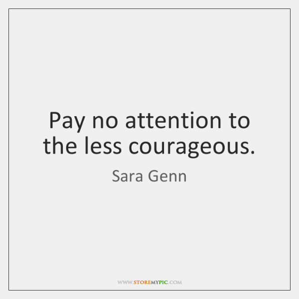 Pay no attention to the less courageous.