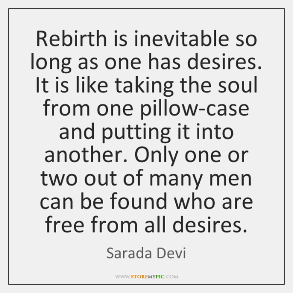 Rebirth is inevitable so long as one has desires. It is like ...