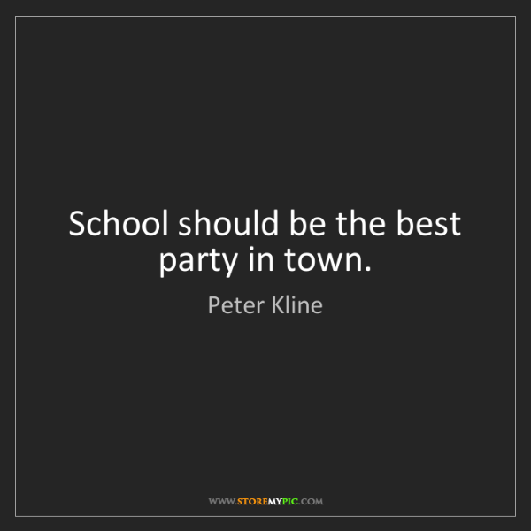 Peter Kline: School should be the best party in town.