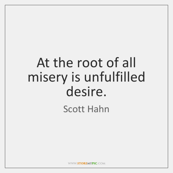 At the root of all misery is unfulfilled desire.
