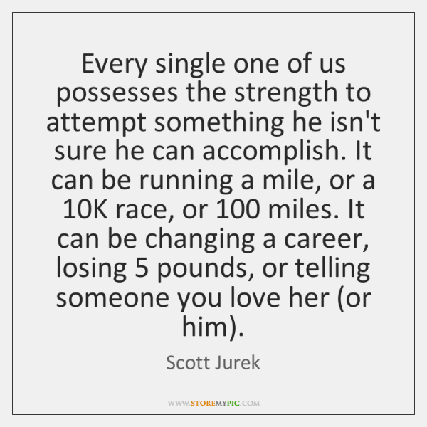 Every single one of us possesses the strength to attempt something he ...