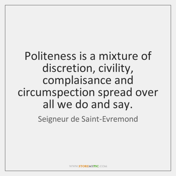 Politeness is a mixture of discretion, civility, complaisance and circumspection spread over ...