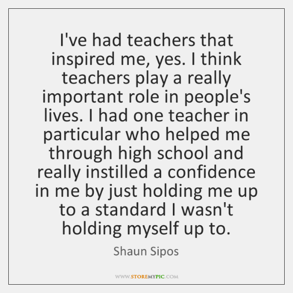 I've had teachers that inspired me, yes. I think teachers play a ...