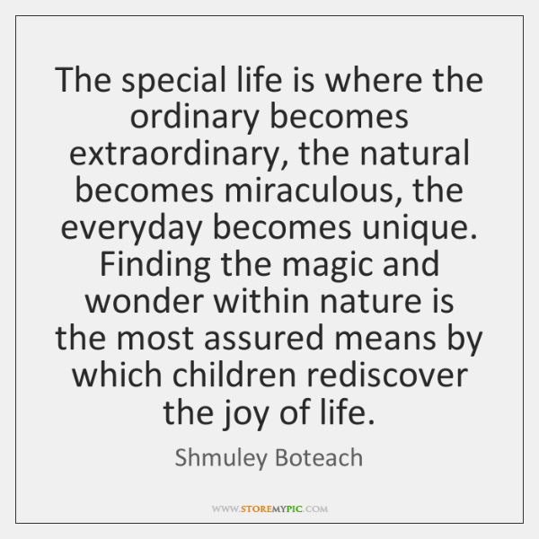 The special life is where the ordinary becomes extraordinary, the natural becomes ...