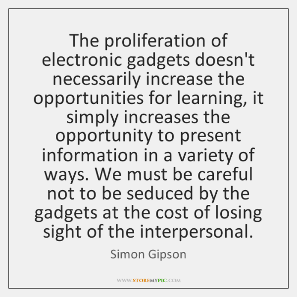 The proliferation of electronic gadgets doesn't necessarily increase the opportunities for learning,