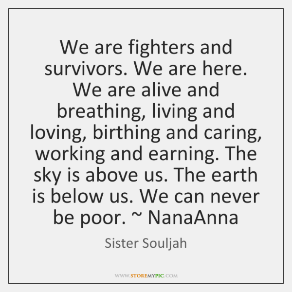 We are fighters and survivors. We are here. We are alive and ...