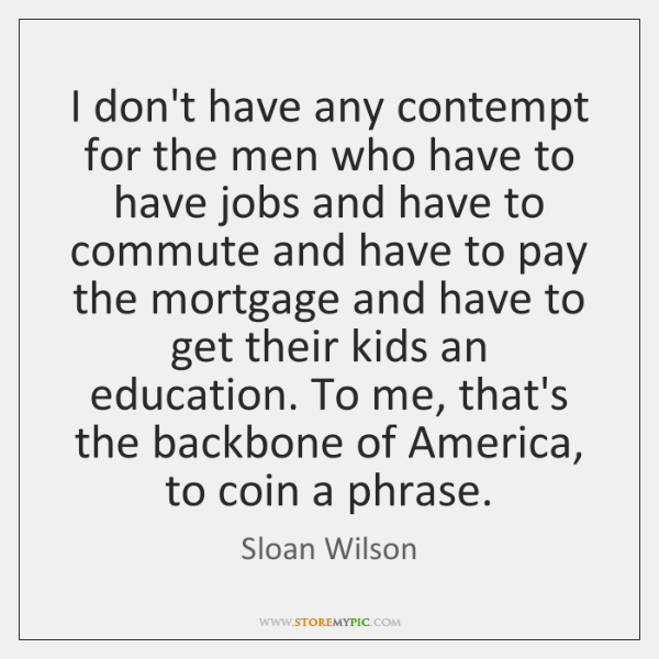 I don't have any contempt for the men who have to have ...