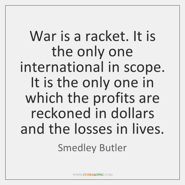 War is a racket. It is the only one international in scope. ...