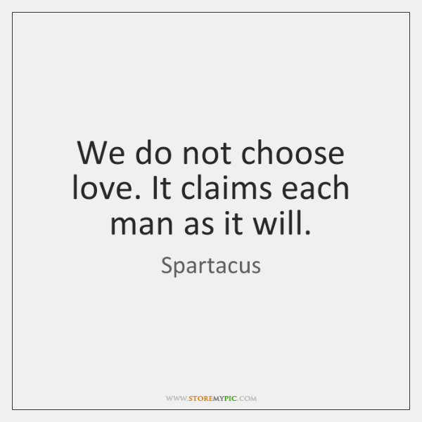 We do not choose love. It claims each man as it will.