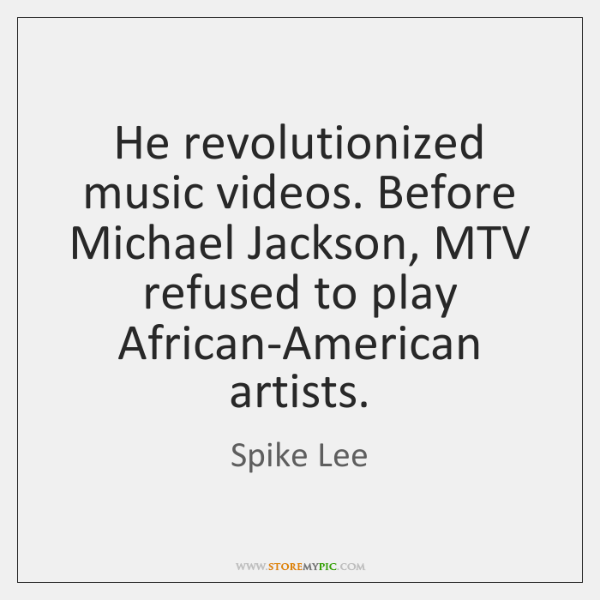 He revolutionized music videos. Before Michael Jackson, MTV refused to play African-American ...