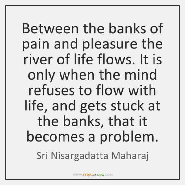 Between the banks of pain and pleasure the river of life flows. ...