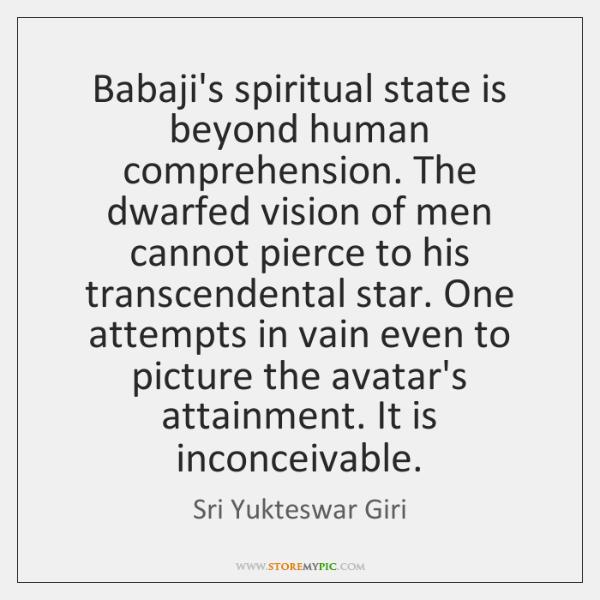 Babaji's spiritual state is beyond human comprehension. The dwarfed vision of men ...