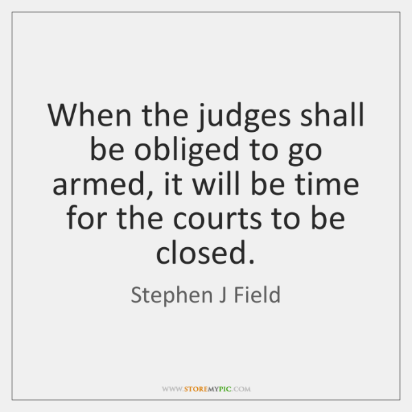 When the judges shall be obliged to go armed, it will be ...