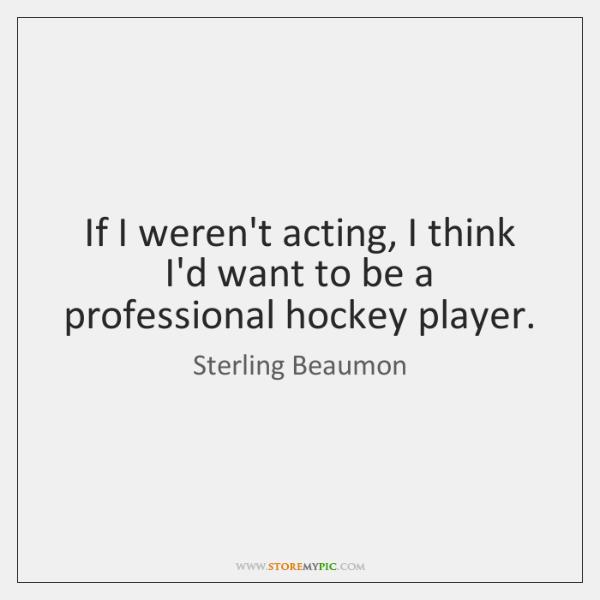 If I weren't acting, I think I'd want to be a professional ...
