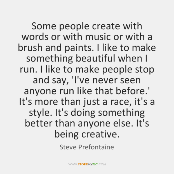 Some people create with words or with music or with a brush ...