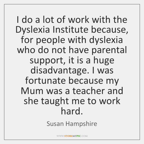 I do a lot of work with the Dyslexia Institute because, for ...