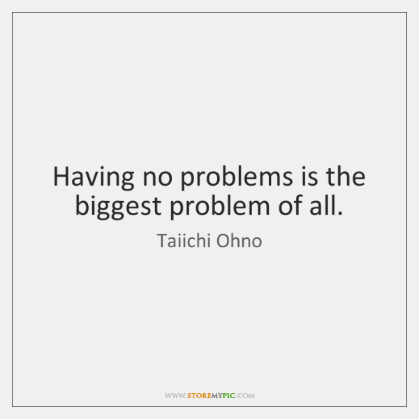Having no problems is the biggest problem of all.