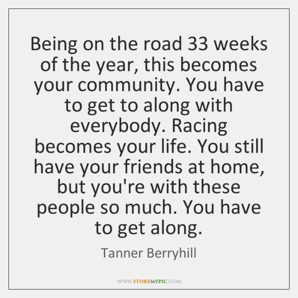 Being on the road 33 weeks of the year, this becomes your community. ...