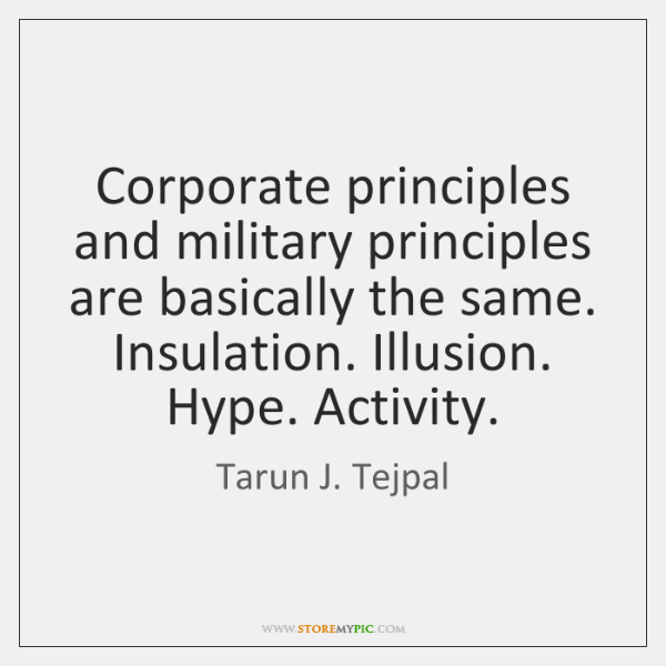 Corporate principles and military principles are basically the same. Insulation. Illusion. Hype. ...