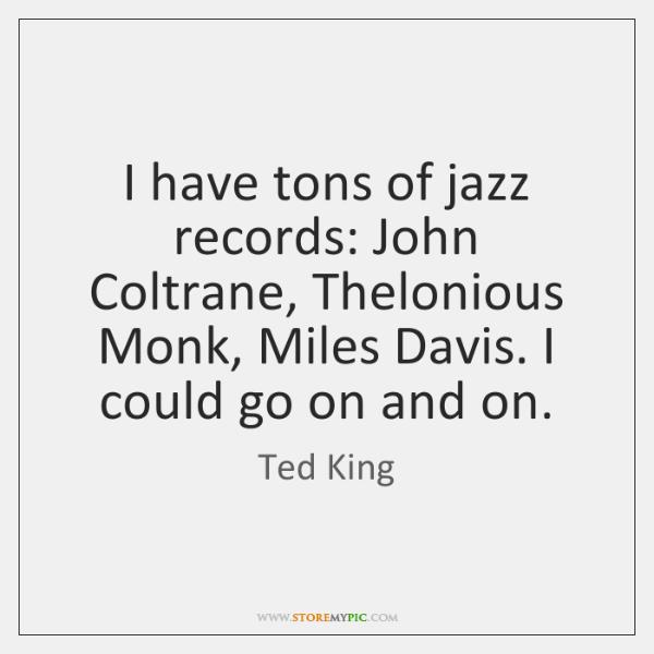 I have tons of jazz records: John Coltrane, Thelonious Monk, Miles Davis. ...