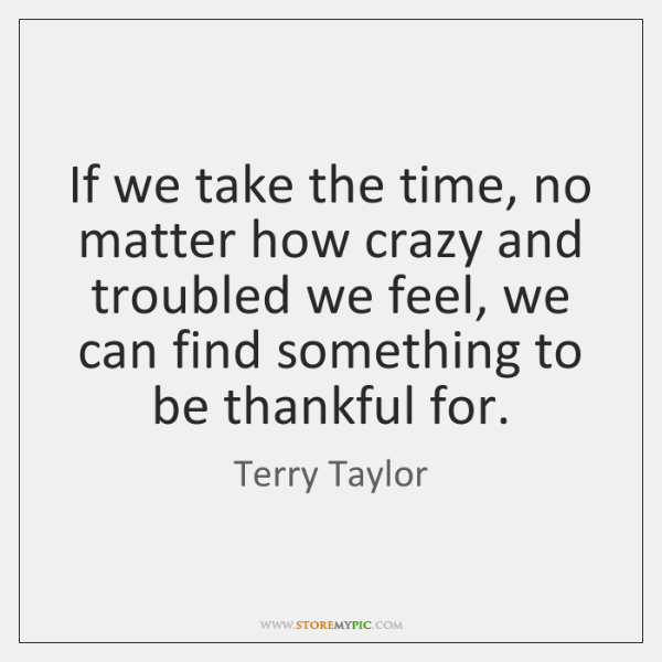 If we take the time, no matter how crazy and troubled we ...