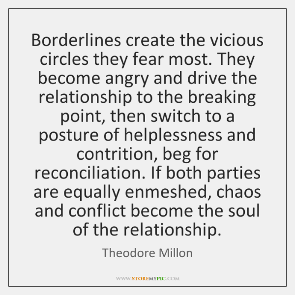 Borderlines create the vicious circles they fear most. They become angry and ...