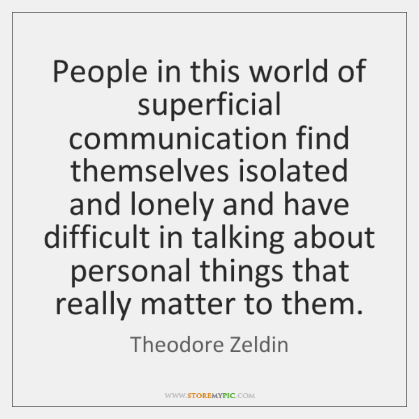 People in this world of superficial communication find themselves isolated and lonely ...