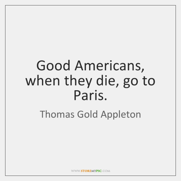 Good Americans, when they die, go to Paris.