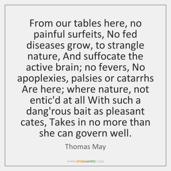 From our tables here, no painful surfeits, No fed diseases grow, to ...