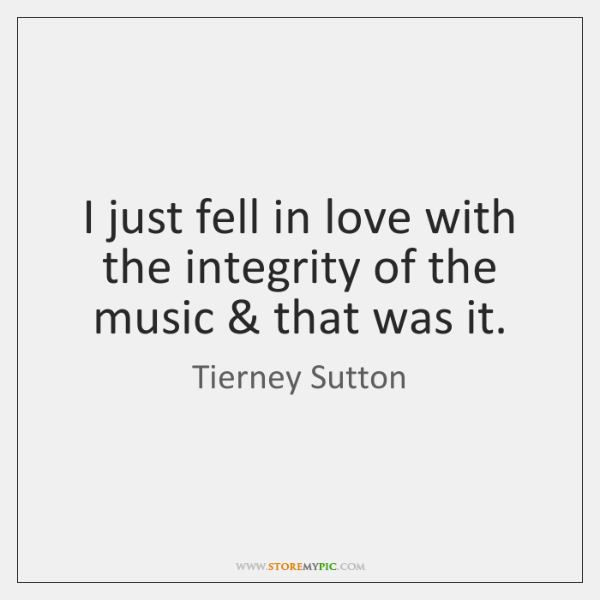 I just fell in love with the integrity of the music & that ...